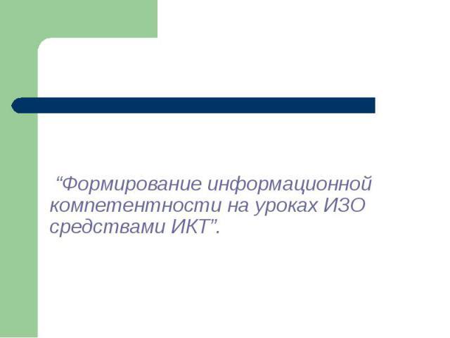 """""""Формирование информационной компетентности на уроках ИЗО средствами ИКТ""""."""