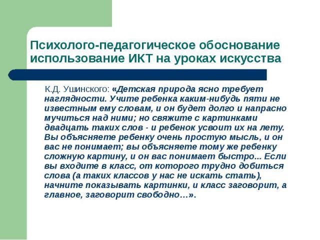 Психолого-педагогическое обоснование использование ИКТ на уроках искусства К.Д. Ушинского: «Детская природа ясно требует наглядности. Учите ребенка каким-нибудь пяти не известным ему словам, и он будет долго и напрасно мучиться над ними; но свяжите …
