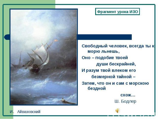 Фрагмент урока ИЗОСвободный человек, всегда ты к морю льнешь,Оно – подобие твоей души бескрайней, И разум твой влеком его безмерной тайной – Затем, что он и сам с морскою бездной схож… Ш. Бодлер