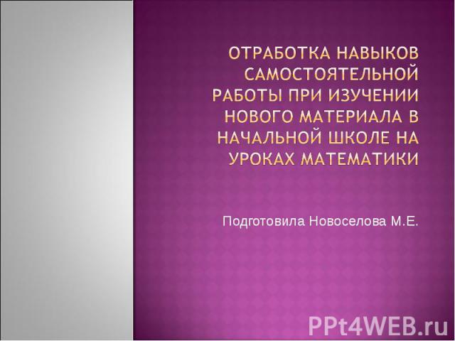 Отработка навыков самостоятельной работы при изучении нового материала в начальной школе на уроках математики Подготовила Новоселова М.Е.