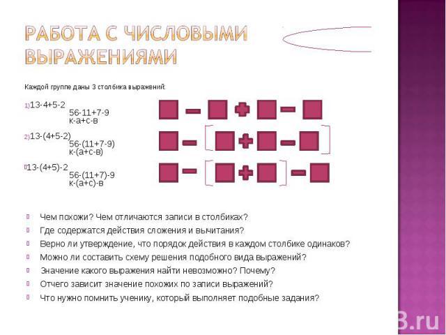 Работа с числовыми выражениямиКаждой группе даны 3 столбика выражений:13-4+5-256-11+7-9к-а+с-в13-(4+5-2)56-(11+7-9)к-(а+с-в)13-(4+5)-256-(11+7)-9к-(а+с)-вЧем похожи? Чем отличаются записи в столбиках?Где содержатся действия сложения и вычитания?Верн…