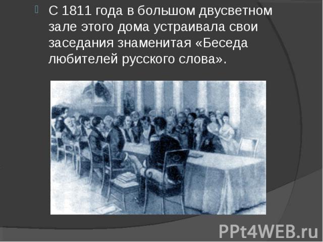 С 1811 года в большом двусветном зале этого дома устраивала свои заседания знаменитая «Беседа любителей русского слова».