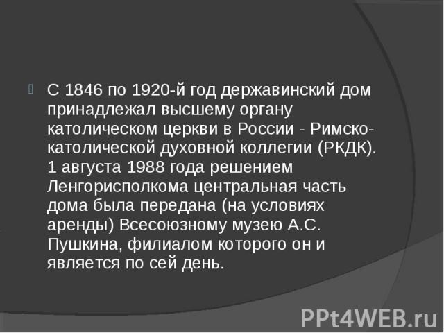 С 1846 по 1920-й год державинский дом принадлежал высшему органу католическом церкви в России - Римско-католической духовной коллегии (РКДК). 1 августа 1988 года решением Ленгорисполкома центральная часть дома была передана (на условиях аренды) Всес…