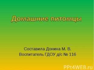 Домашние питомцы Составила Донина М. В.Воспитатель ГДОУ д/с № 116