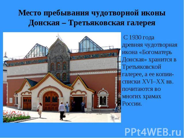Место пребывания чудотворной иконы Донская – Третьяковская галерея С 1930 года древняя чудотворная икона «Богоматерь Донская» хранится в Третьяковской галерее, а ее копии-списки XVI–XXвв. почитаются во многих храмах России.