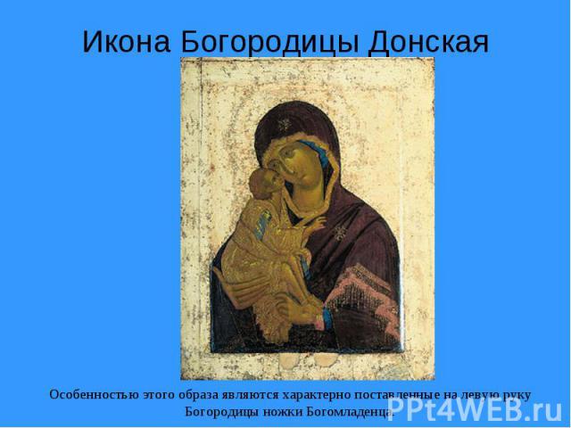 Икона Богородицы ДонскаяОсобенностью этого образа являются характерно поставленные на левую руку Богородицы ножки Богомладенца.