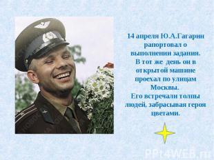 14 апреля Ю.А.Гагарин рапортовал о выполнении задания.В тот же день он в открыто