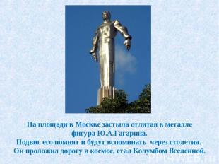 На площади в Москве застыла отлитая в металле фигура Ю.А.Гагарина. Подвиг его по