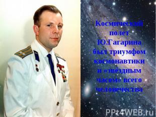 Космический полет Ю.Гагарина был триумфом космонавтики и «звёздным часом» всего