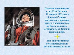 Первым космонавтом стал Ю.А.Гагарин. 12 апреля 1961года в 9 часов 07 минут моско