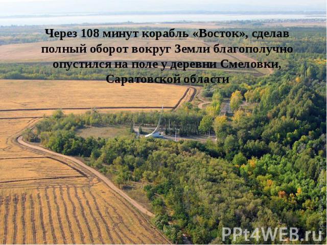 Через 108 минут корабль «Восток», сделав полный оборот вокруг Земли благополучно опустился на поле у деревни Смеловки, Саратовской области