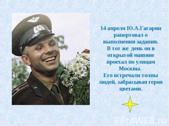 14 апреля Ю.А.Гагарин рапортовал о выполнении задания.В тот же день он в открытой машине проехал по улицам Москвы. Его встречали толпы людей, забрасывая героя цветами.