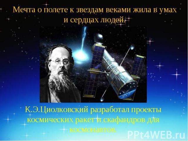 Мечта о полете к звездам веками жила в умах и сердцах людей.К.Э.Циолковский разработал проекты космических ракет и скафандров для космонавтов.