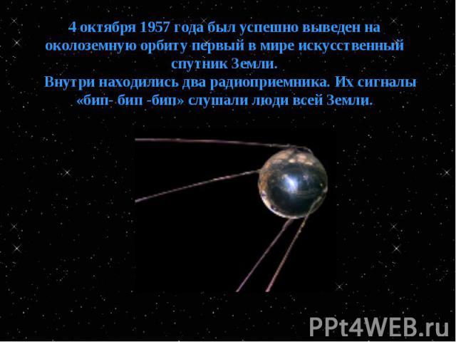 4 октября 1957 года был успешно выведен на околоземную орбиту первый в мире искусственный спутник Земли. Внутри находились два радиоприемника. Их сигналы «бип- бип -бип» слушали люди всей Земли.
