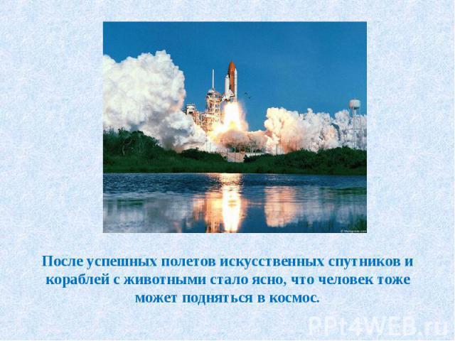 После успешных полетов искусственных спутников и кораблей с животными стало ясно, что человек тоже может подняться в космос.