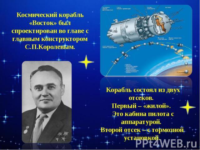Космический корабль «Восток» был спроектирован во главе с главным конструктором С.П.Королевым. Корабль состоял из двух отсеков. Первый – «жилой». Это кабина пилота с аппаратурой. Второй отсек – с тормозной установкой.