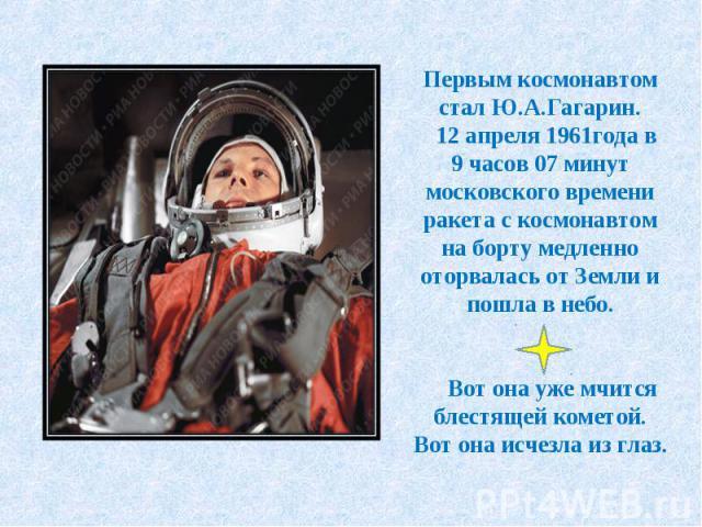 Первым космонавтом стал Ю.А.Гагарин. 12 апреля 1961года в 9 часов 07 минут московского времени ракета с космонавтом на борту медленно оторвалась от Земли и пошла в небо. Вот она уже мчится блестящей кометой. Вот она исчезла из глаз.