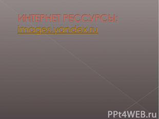 ИНТЕРНЕТ РЕССУРСЫ:images.yandex.ru