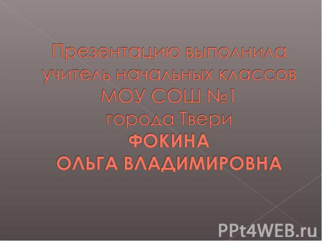 Презентацию выполнила учитель начальных классов МОУ СОШ №1города ТвериФОКИНА ОЛЬГА ВЛАДИМИРОВНА