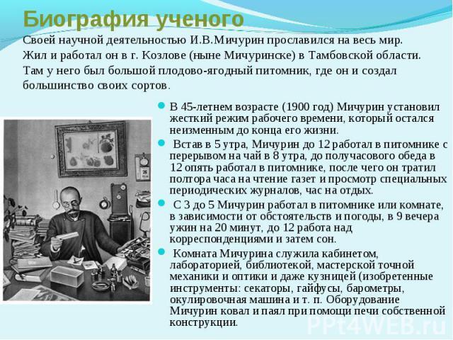 Биография ученогоСвоей научной деятельностью И.В.Мичурин прославился на весь мир. Жил и работал он в г. Козлове (ныне Мичуринске) в Тамбовской области. Там у него был большой плодово-ягодный питомник, где он и создал большинство своих сортов.В 45-ле…