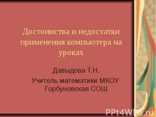 Достоинства и недостатки применения компьютера на уроках Давыдова Т.Н.Учитель ма