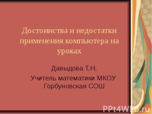 Достоинства и недостатки применения компьютера на уроках Давыдова Т.Н.Учитель математики МКОУ Горбуновская СОШ