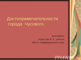 Достопримечательности города Чусового. Выполнила: Некрасова И. В., учитель МБОУ