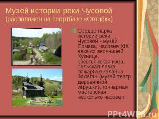 Музей истории реки Чусовой (расположен на спортбазе «Огонёк»)Сердце парка истори