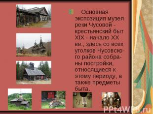 Основная экспозиция музея реки Чусовой - крестьянский быт XIX - начало XX вв