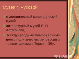 Музеи г. Чусовоймуниципальный краеведческий музей;литературный музей В. П. Астаф