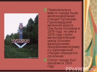 Первоначально вместо города была железнодорожная станция Чусовская, Горнозаводск