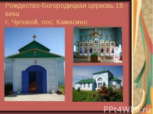 Рождество-Богородицкая церковь 18 векаг. Чусовой, пос. Камасино