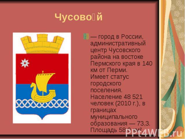 Чусовой— город в России, административный центр Чусовского района на востоке Пермского края в 140 км от Перми.Имеет статус городского поселения.Население 48 521 человек (2010 г.), в границах муниципального образования — 73,3. Площадь 58,0 км².