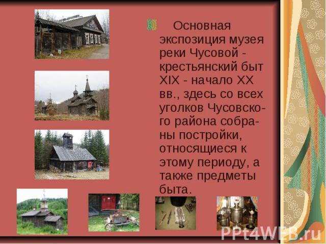 Основная экспозиция музея реки Чусовой - крестьянский быт XIX - начало XX вв., здесь со всех уголков Чусовско-го района собра-ны постройки, относящиеся к этому периоду, а также предметы быта.