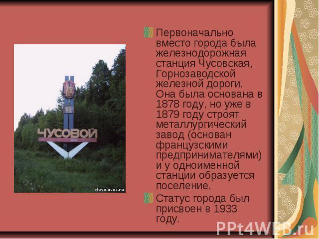 Первоначально вместо города была железнодорожная станция Чусовская, Горнозаводской железной дороги. Она была основана в 1878 году, но уже в 1879 году строят металлургический завод (основан французскими предпринимателями) и у одноименной станции обра…