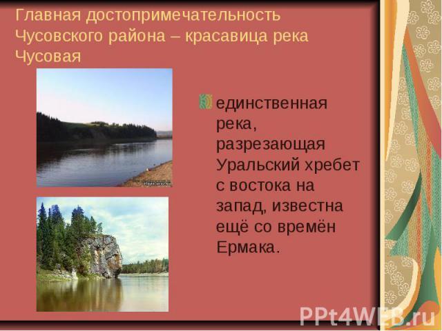 Главная достопримечательность Чусовского района – красавица река Чусоваяединственная река, разрезающая Уральский хребет с востока на запад, известна ещё со времён Ермака.