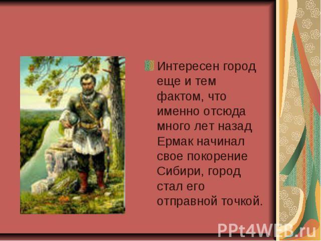 Интересен город еще и тем фактом, что именно отсюда много лет назад Ермак начинал свое покорение Сибири, город стал его отправной точкой.