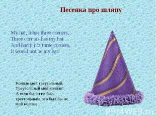 Песенка про шляпуMy hat, it has three corners,Three corners has my hatAnd had it