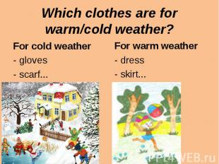 Which clothes are for warm/cold weather?For cold weather- gloves- scarf...For wa