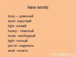 New wordslong — длинныйshort -короткийlight- легкийheavy - тяжелыйloose -свободн
