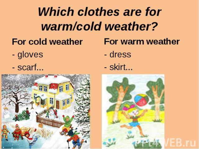 Which clothes are for warm/cold weather?For cold weather- gloves- scarf...For warm weather- dress- skirt...