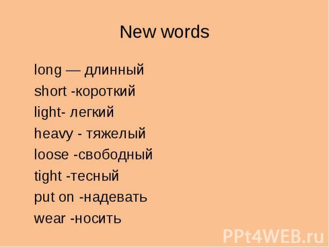 New wordslong — длинныйshort -короткийlight- легкийheavy - тяжелыйloose -свободныйtight -тесныйput on -надеватьwear -носить