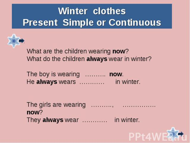 Winter clothesPresent Simple or ContinuousWhat are the children wearing now?What do the children always wear in winter?The boy is wearing ………. now.He always wears ………… in winter.The girls are wearing ………., ……………. now?They always wear ………… in winter.