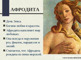 АФРОДИТАДочь Зевса.Богиня любви и красоты.Афродита наполняет мир любовью.Она все