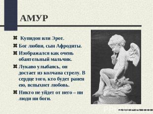 АМУР Купидон или Эрот.Бог любви, сын Афродиты.Изображался как очень обаятельный