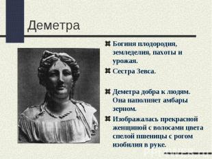 ДеметраБогиня плодородия, земледелия, пахоты и урожая.Сестра Зевса.Деметра добра