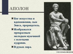 АПОЛОНБог искусства и вдохновения, сын Зевса, прорицатель.Изображался прекрасным