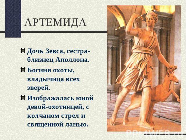 АРТЕМИДАДочь Зевса, сестра-близнец Аполлона.Богиня охоты, владычица всех зверей.Изображалась юной девой-охотницей, с колчаном стрел и священной ланью.