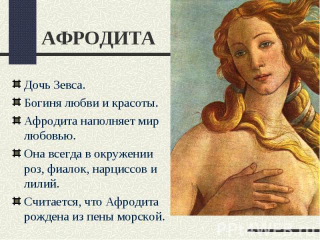 АФРОДИТАДочь Зевса.Богиня любви и красоты.Афродита наполняет мир любовью.Она всегда в окружении роз, фиалок, нарциссов и лилий.Считается, что Афродита рождена из пены морской.