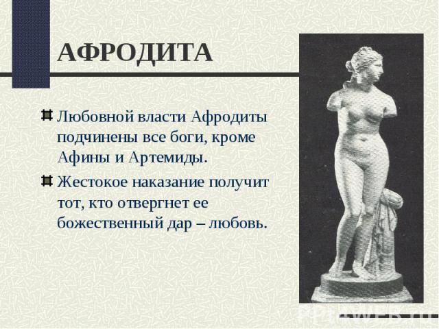 АФРОДИТАЛюбовной власти Афродиты подчинены все боги, кроме Афины и Артемиды.Жестокое наказание получит тот, кто отвергнет ее божественный дар – любовь.